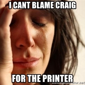 First World Problems - i cant blame craig for the printer
