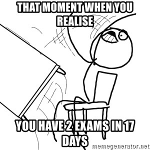 Desk Flip Rage Guy - that moment when you realise you have 2 exams in 17 days
