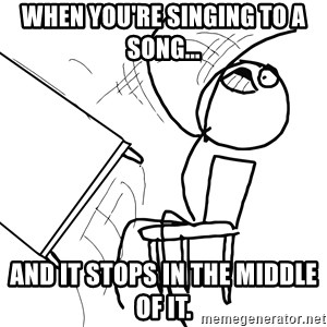 Desk Flip Rage Guy - When you're singing to a song... and it stops in the middle of it.