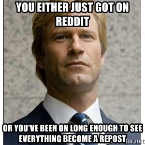 Harvey Dent - You either just got on reddit or you've been on long enough to see everything become a repost