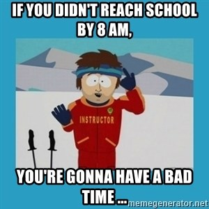 you're gonna have a bad time guy - IF YOU DIDN'T REACH SCHOOL BY 8 AM,  YOU'RE GONNA HAVE A BAD TIME ...