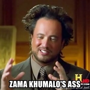ancient alien guy -  zama khumalo's ass