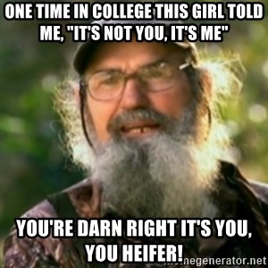 "Duck Dynasty - Uncle Si  - One time in college this gIrl told me, ""it's not you, it's me"" You're darn right it's you, you heifer!"