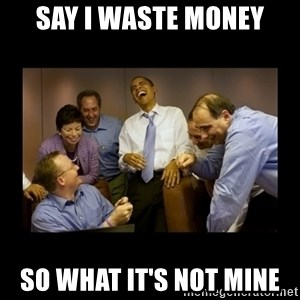 obama laughing  - say i waste money so what it's not mine