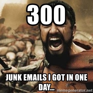 300 - 300 junk emails i got in one day...