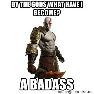 Kratos meme  - By the gods what have i become? a badass