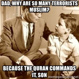 father son  - dad, why are so many terrorists muslim? because the quran commands it, son