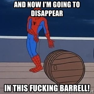 Spiderman and barrel - And now I'm going to disappear In this fucking Barrell!