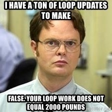 Dwight Shrute - I have a ton of loop updates to make FalsE. your Loop work does not equal 2000 pounds