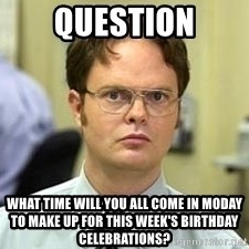 Dwight Shrute - Question What time will you all come in Moday to make up for this week's birthday celebrations?