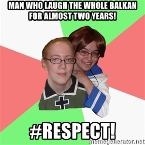 Hetalia Fans - MAN WHO LAUGH THE WHOLE BALKAN FOR ALMOST TWO YEARS! #RESPECT!