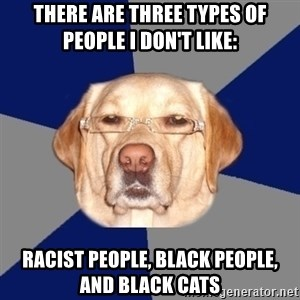 Racist Dog - There are three types of people I don't like: Racist people, black people, and black cats