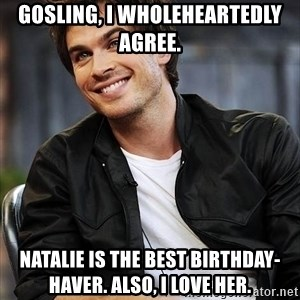 Ian somerhalder - Gosling, I WHoleheartedly Agree. Natalie is the Best Birthday-Haver. Also, I love her.
