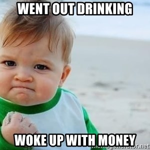 fist pump baby - went out drinking woke up with money