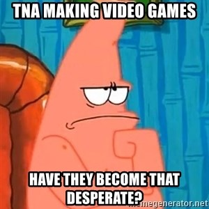 Patrick Wtf? - TNA making video games Have they become that Desperate?