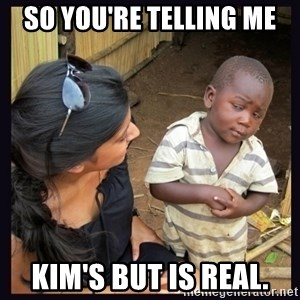 Skeptical third-world kid - So you're telling me  Kim's but is real.
