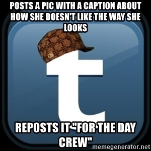 "Scumblr - Posts a pic with a caption about how she doesn't like the way she looks REPOSTS IT ""FOR THE DAY CREW"""