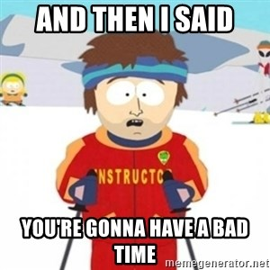 Bad time ski instructor 1 - AND THEN I SAID YOU'RE GONNA HAVE A BAD TIME