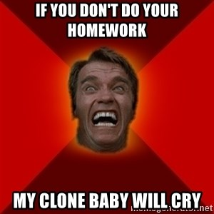 Angry Arnold - if you don't do your homework my clone baby will cry