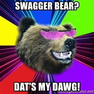 Party Bear - SWAGGER BEAR? DAT'S MY DAWG!