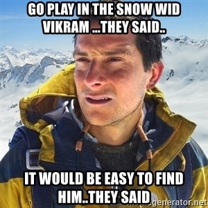 Kai mountain climber - GO PLAY IN THE SNOW WID VIKRAM ...THEY SAID.. IT WOULD BE EASY TO FIND HIM..THEY SAID