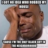 cryingblackman - I Got NO IDEA WHO ROBBED MY HOUSE 'CAUSE I'M THE ONLY BLACK GUY IN THE NEIGHBORHOOD