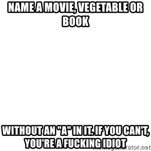 "Blank Meme - name a movie, vegetable or book without an ""a"" in it. if you can't, you're a fucking idiot"