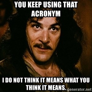 Inigo Montoya - You keep using that acRonym  I do not think it means what you think it means.