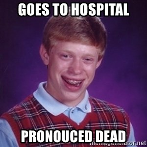 Bad Luck Brian - goes to hospital pronouced dead