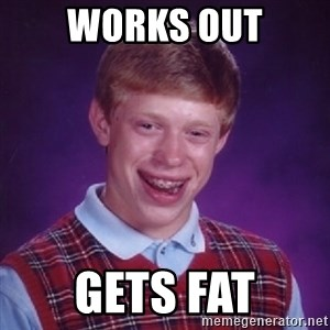 Bad Luck Brian - works out gets fat