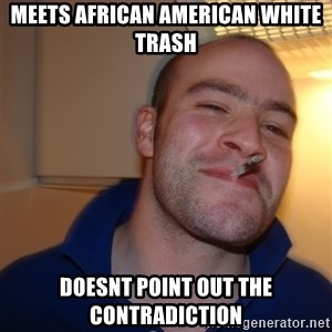 Good Guy Greg - meets african american white trash doesnt point out the contradiction