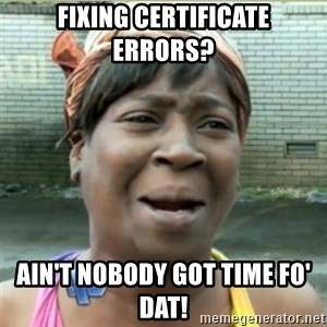 Ain't Nobody got time fo that - Fixing Certificate Errors? Ain't nobody got time fo' dat!