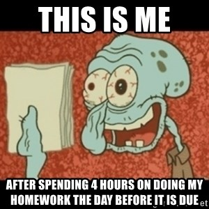 Squidward Tired - this is me  after spending 4 hours on doing my homework the day before it is due
