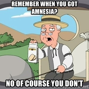 Pepperidge farm - remember when you got amnesia? no of course you don't