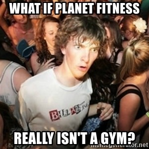 Sudden clarity clarence - what if planet fitness really isn't a gym?