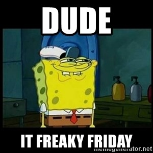 Don't you, Squidward? - Dude It freaky friday
