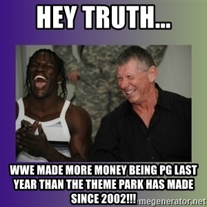 R Truth Vince McMahon - Hey truth... wwe made more money being pg last year than the theme park has made since 2002!!!