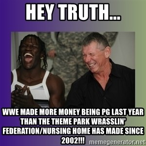 R Truth Vince McMahon - hey truth... wwe made more money being pg last year than the theme park wrasslin' federation/nursing home has made since 2002!!!