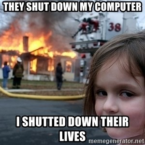 Disaster Girl - tHEY SHUT DOWN MY COMPUTER i SHUTTED DOWN THEIR LIVES