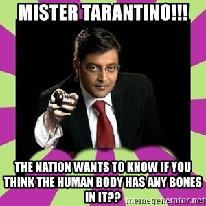 Arnab Goswami - mister tarantino!!! The nation wants to know if you think the human body has any bones in it??
