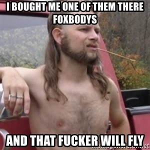 Stereotypical Redneck - I bought me one of them there foxbodys And that fucker will fly