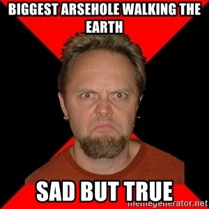 Typical-Lars-Ulrich - BIGGEST ARSEHOLE WALKING THE EARTH SAD BUT TRUE