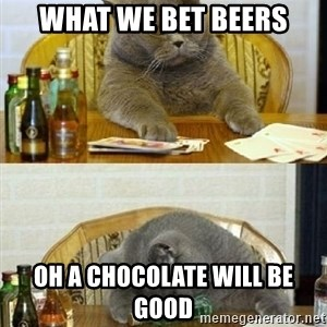Poker Cat - what we bet beers oh a chocolate will be good