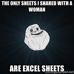 Forever Alone - the only sheets i shared with a woman are excel sheets