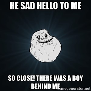 Forever Alone - he sad hello to me so close! there was a boy behind me