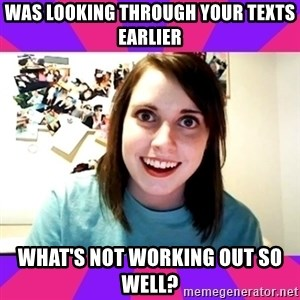 Possessive Girlfriend - was looking through your texts earlier what's not working out so well?