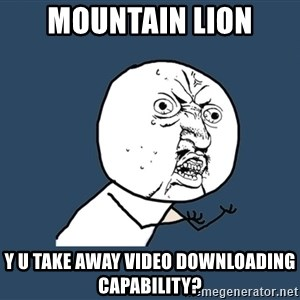 Y U No - mountain lion y u take away video downloading capability?