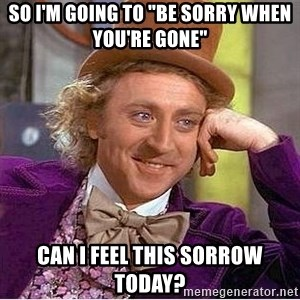 "Willy Wonka - so i'm going to ""be sorry when you're gone"" can i feel this sorrow today?"