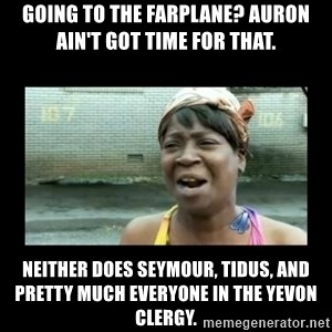 Nobody ain´t got time for that - going to the farplane? Auron ain't got time for that. neither does seymour, tidus, and pretty much everyone in the yevon clergy.