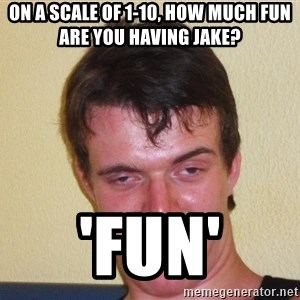 [10] guy meme - On a scale of 1-10, how much fun are you having jake? 'Fun'